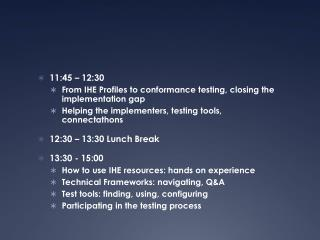 11:45 – 12:30      From  IHE Profiles to  conformance testing ,  closing  the  implementation  gap