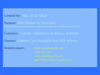 Created by:   Miss Jessie Minor Purpose:  PSSA Review for 7th Grade  (Can be used as enrichment or remediation for most