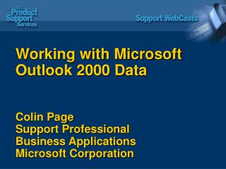Working with Microsoft Outlook 2000 Data Colin Page Support Professional Business Applications Microsoft Corporation