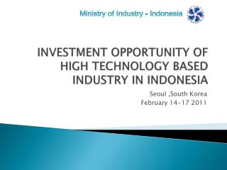INVESTMENT OPPORTUNITY OF HIGH TECHNOLOGY BASED INDUSTRY IN INDONESIA