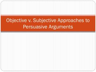Objective v. Subjective Approaches to Persuasive Arguments