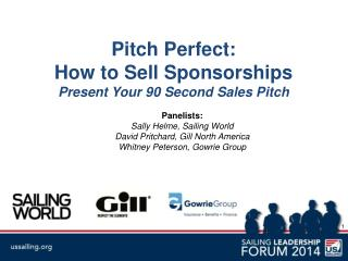 Pitch Perfect:  How to Sell Sponsorships Present Your 90 Second Sales Pitch Panelists: Sally  Helme, Sailing World  Dav