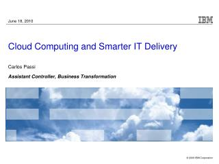 Cloud  Computing  and Smarter IT Delivery Carlos Passi As sistant Controller, Business Transformation