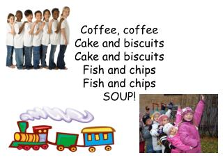 Coffee, coffee Cake and biscuits Cake and biscuits Fish and chips Fish and chips SOUP!