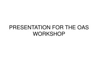 presentation for the oas workshop