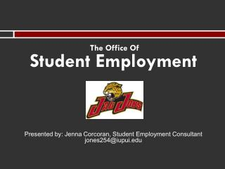 The Office Of Student Employment Presented by: Jenna  Corcoran, Student  Employment  Consultant jones254@iupui.edu