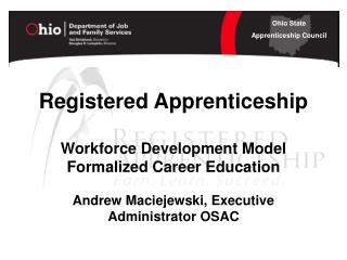 Registered Apprenticeship Workforce Development Model Formalized Career Education Andrew Maciejewski, Executive Administ