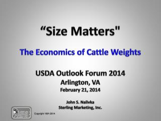 """Size Matters"" The Economics of Cattle Weights USDA Outlook Forum 2014 Arlington, VA February 21, 2014 John S. Nalivka"