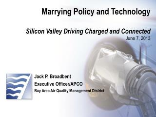 Marrying Policy and Technology Silicon Valley  D riving  C harged and Connected June 7, 2013