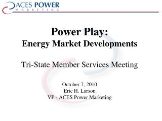 Power Play: Energy Market  Developments Tri-State Member Services Meeting October 7, 2010 Eric H. Larson VP - ACES Powe