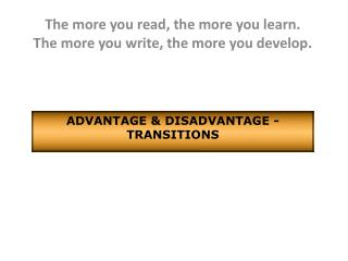 The more you read, the more you learn.              The  more you write, the more you develop.