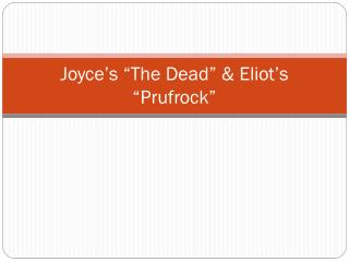 "Joyce's ""The Dead"" & Eliot's "" Prufrock """