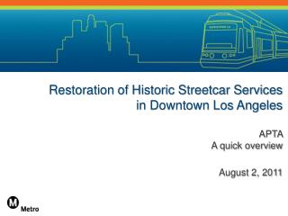 Restoration of Historic Streetcar Services in Downtown Los Angeles APTA   A quick overview August 2, 2011