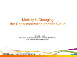 Mobility is Changing  the Consumerization and the Cloud Richard Tang Chairman, International Business Collaboration All