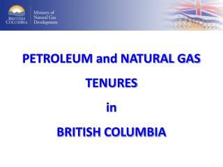 PETROLEUM and NATURAL GAS TENURES in BRITISH COLUMBIA