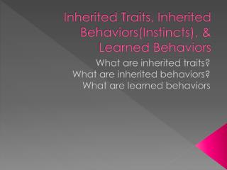Inherited Traits, Inherited  Behaviors(Instincts),  & Learned Behaviors