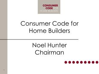 Consumer Code for Home Builders Noel Hunter Chairman