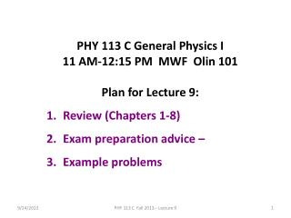 PHY 113 C General Physics I 11 AM-12:15  P M  MWF  Olin 101 Plan for Lecture 9: Review (Chapters 1-8)  E xam preparation