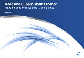 Trade and Supply Chain Finance Trade Finance Product Suite: Case Studies June 2014
