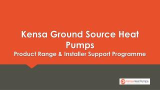 Kensa  Ground Source Heat Pumps  Product Range & Installer Support Programme