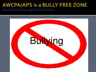 AWCPA/APS is a BULLY FREE ZONE http://equity.aurorak12.org/pbis/bully-prevention/