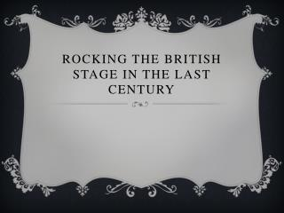 Rocking the british stage in the last century