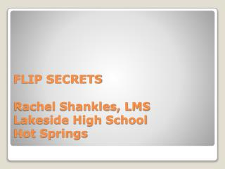 FLIP SECRETS Rachel Shankles, LMS Lakeside High School Hot Springs