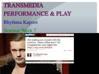 TRANSMEDIA PERFORMANCE & PLAY Rhythma Kapoor Seminar Week 7