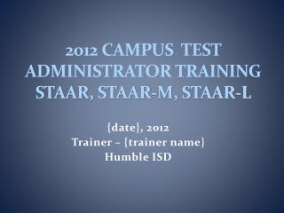 2012 Campus Test Administrator Training STAAR, STAAR-M, STAAR-L