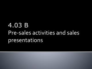 4.03  B Pre-sales activities  and sales  presentations