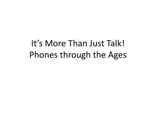 It's More Than Just Talk! Phones through  t he Ages