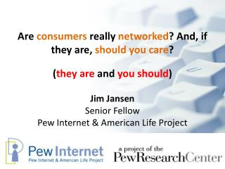 Are  consumers  really  networked ? And, if they are,  should you care ? Jim Jansen Senior Fellow Pew  Internet & Am