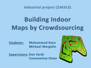 Industrial project (234313) Building Indoor  Maps by Crowdsourcing Students:   Mohammed  Gara   Michael  Margolin Superv