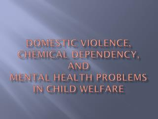 Domestic violence, chemical dependency, and  Mental health problems in child welfare