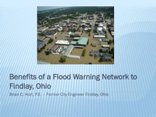Benefits of a Flood Warning Network to Findlay, Ohio Brian C. Hurt, P.E. – Former City Engineer Findlay, Ohio