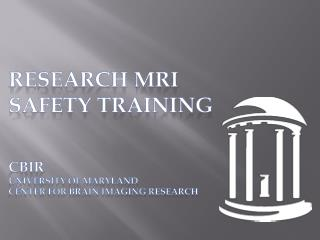 RESEARCH  MRI Safety  Training CBIR University of Maryland Center for brain imaging research