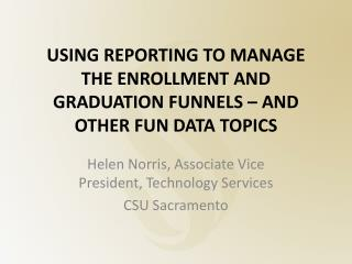 USING REPORTING TO MANAGE THE ENROLLMENT AND GRADUATION  FUNNELS – AND OTHER FUN DATA TOPICS