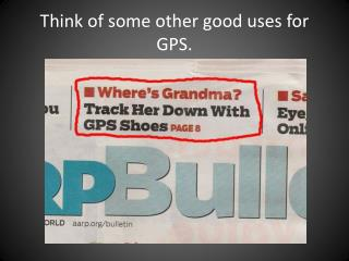 Think  of  some other good uses  for GPS.