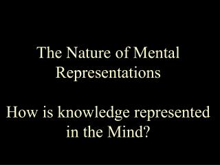 The Nature of Mental Representations How is knowledge represented in the Mind?