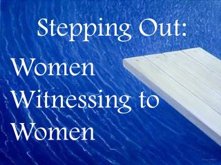 Stepping Out: Women Witnessing to Women