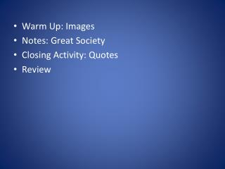 Warm  Up: Images Notes:  Great  Society Closing Activity: Quotes Review
