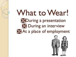 What to Wear!  During a presentation    During an interview    At a place of employment