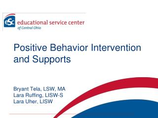 Positive Behavior Intervention and Supports Bryant Tela, LSW, MA Lara Ruffing, LISW-S Lara Uher ,  LISW