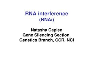 RNA interference (RNAi) Natasha Caplen Gene Silencing Section,  Genetics Branch, CCR, NCI