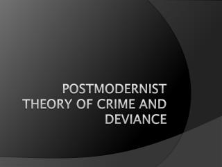 Postmodernist  Theory  of Crime  and  Deviance