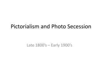 Pictorialism  and Photo Secession