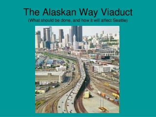 The Alaskan Way Viaduct (What should be done, and how it will affect Seattle)