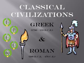Classical Civilizations Greek  (1780 – 133  b.c.e .) & Roman (509  b.c.e . – 476  c.e .)