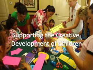 Supporting the Creative  Development of Children