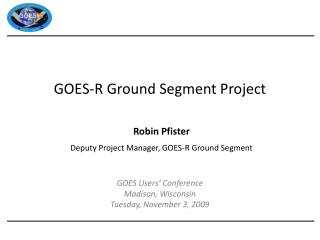 Robin  Pfister Deputy Project Manager, GOES-R Ground Segment